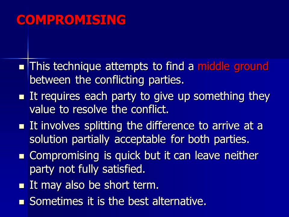COMPROMISING This technique attempts to find a middle ground between the conflicting parties.