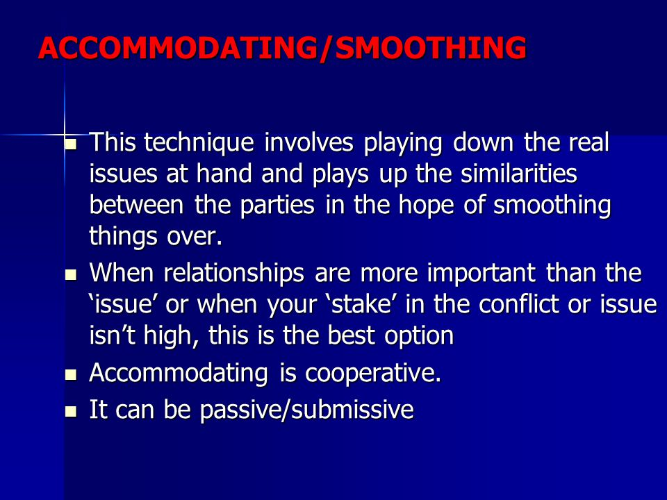 ACCOMMODATING/SMOOTHING This technique involves playing down the real issues at hand and plays up the similarities between the parties in the hope of smoothing things over.