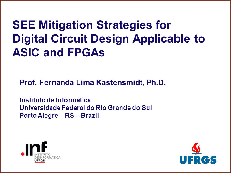 SEE Mitigation Strategies for Digital Circuit Design Applicable to ASIC and FPGAs Prof. Fernanda Lima Kastensmidt, Ph.D. Instituto de Informatica Univ