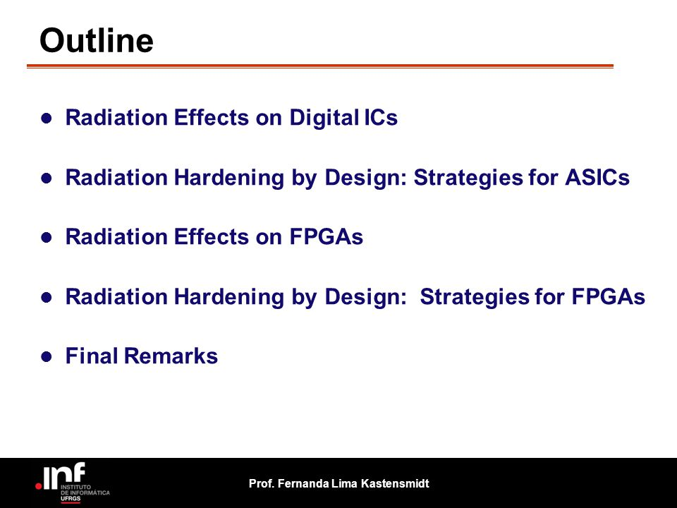Prof. Fernanda Lima Kastensmidt Outline Radiation Effects on Digital ICs Radiation Hardening by Design: Strategies for ASICs Radiation Effects on FPGA