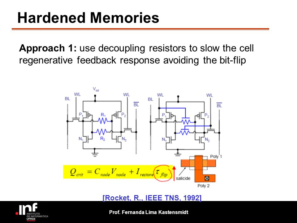 Prof. Fernanda Lima Kastensmidt Hardened Memories Approach 1: use decoupling resistors to slow the cell regenerative feedback response avoiding the bi