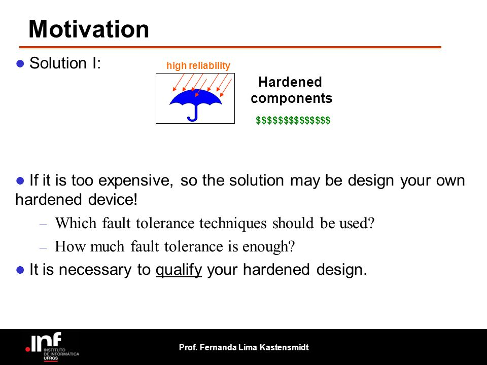 Prof. Fernanda Lima Kastensmidt Motivation Solution I: If it is too expensive, so the solution may be design your own hardened device! – Which fault t