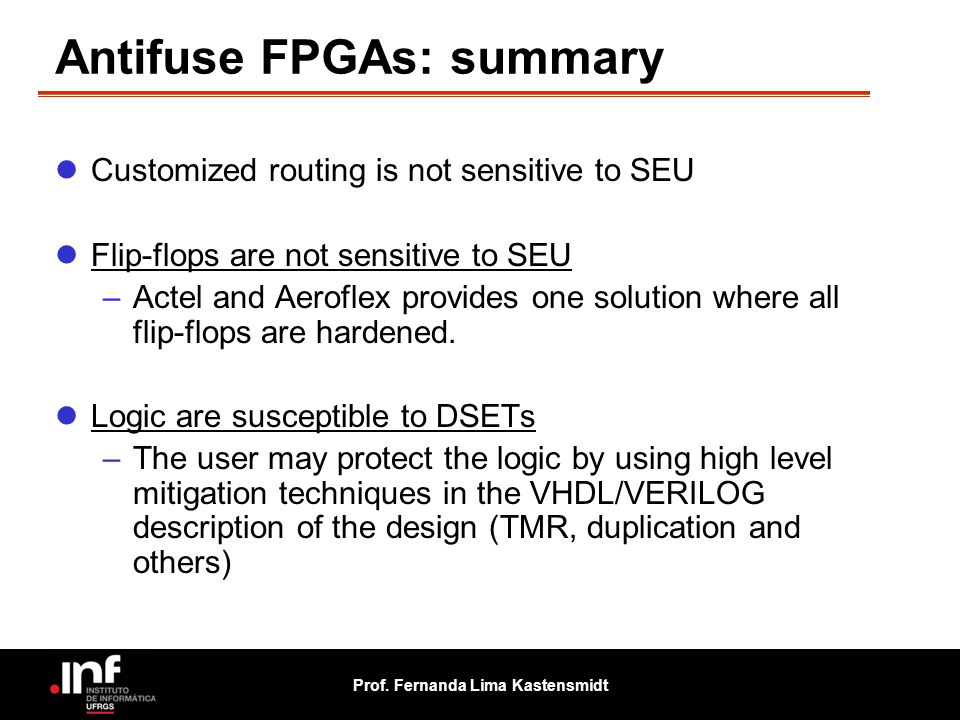 Prof. Fernanda Lima Kastensmidt Antifuse FPGAs: summary Customized routing is not sensitive to SEU Flip-flops are not sensitive to SEU –Actel and Aero