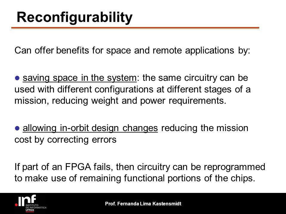 Prof. Fernanda Lima Kastensmidt Reconfigurability Can offer benefits for space and remote applications by: saving space in the system: the same circui