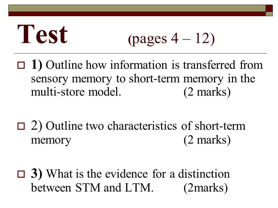 Test ( pages 4 – 12) 1) Outline how information is transferred from sensory memory to short-term memory in the multi-store model.(2 marks) 2) Outline