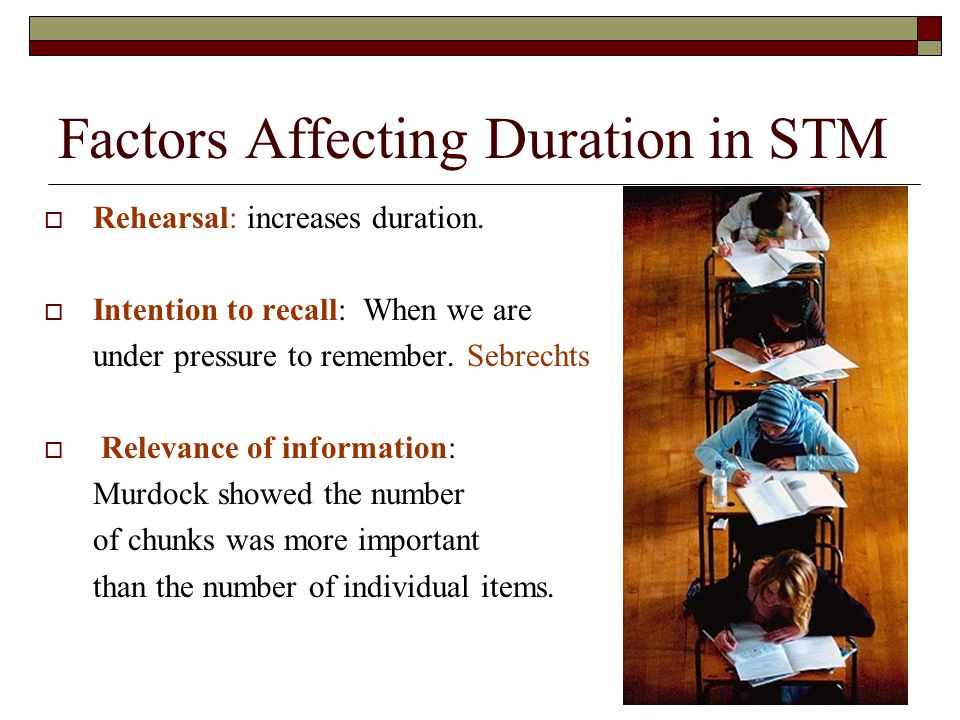 Factors Affecting Duration in STM Rehearsal: increases duration. Intention to recall: When we are under pressure to remember. Sebrechts Relevance of i