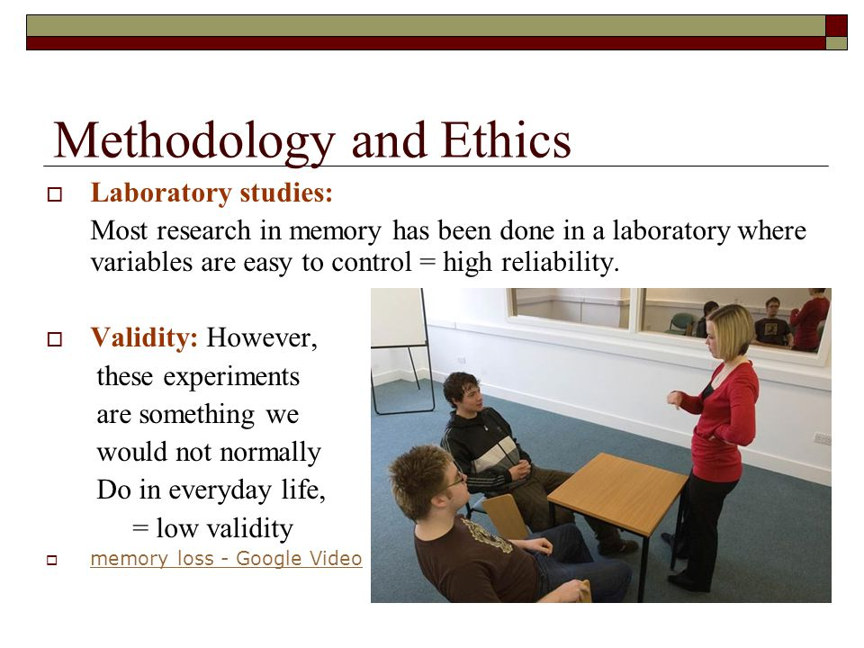 Methodology and Ethics Laboratory studies: Most research in memory has been done in a laboratory where variables are easy to control = high reliabilit