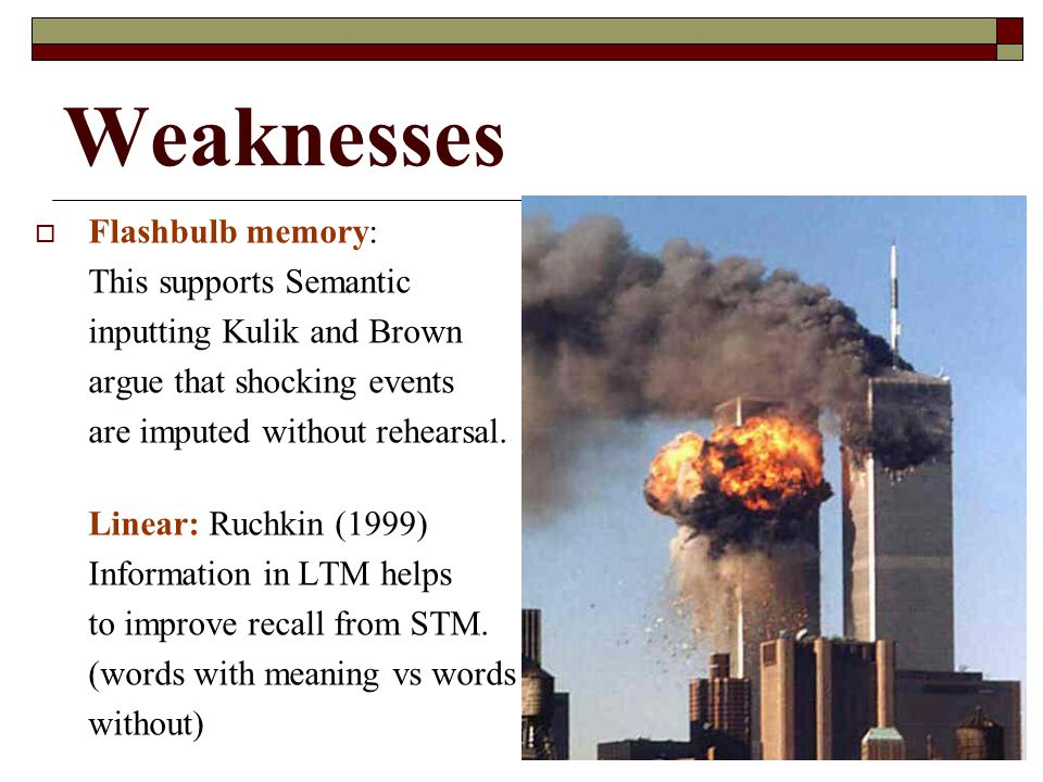Weaknesses Flashbulb memory: This supports Semantic inputting Kulik and Brown argue that shocking events are imputed without rehearsal. Linear: Ruchki