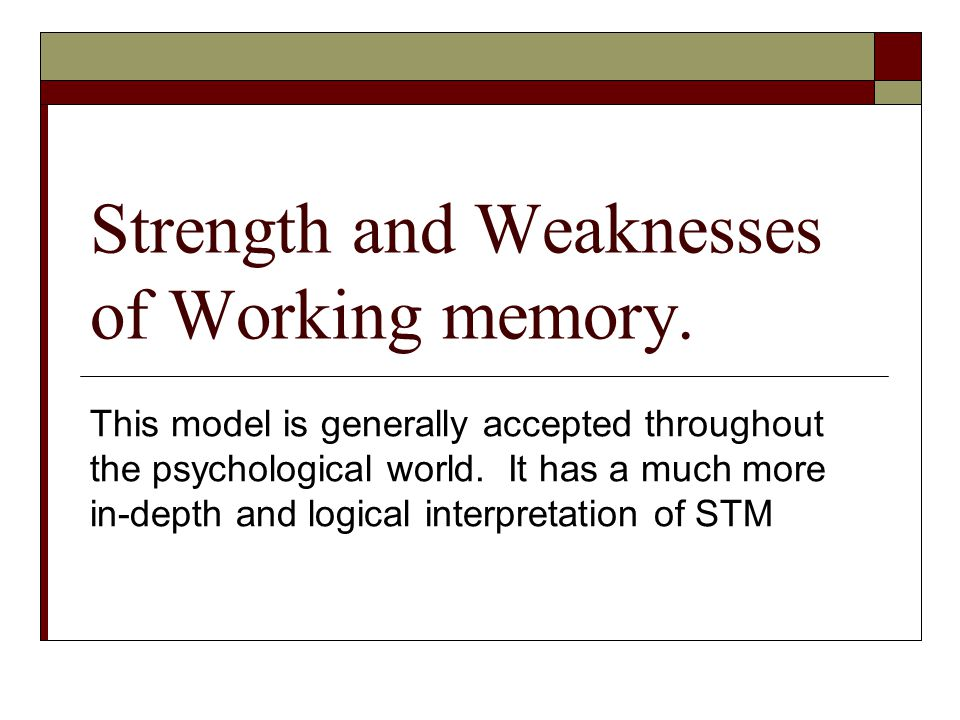Strength and Weaknesses of Working memory. This model is generally accepted throughout the psychological world. It has a much more in-depth and logica