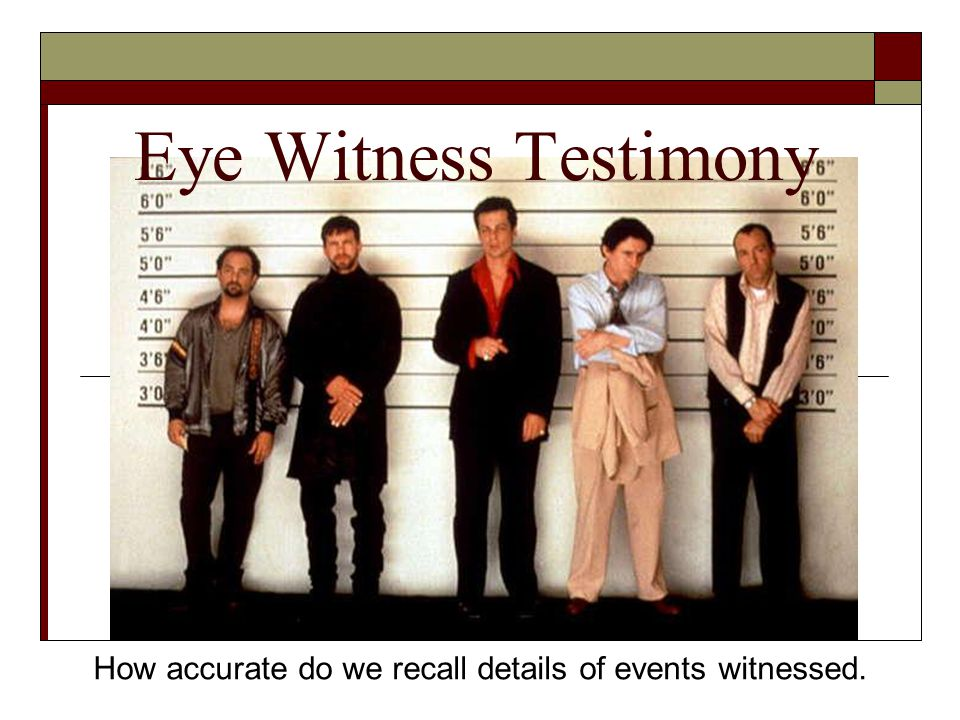 Eye Witness Testimony How accurate do we recall details of events witnessed.