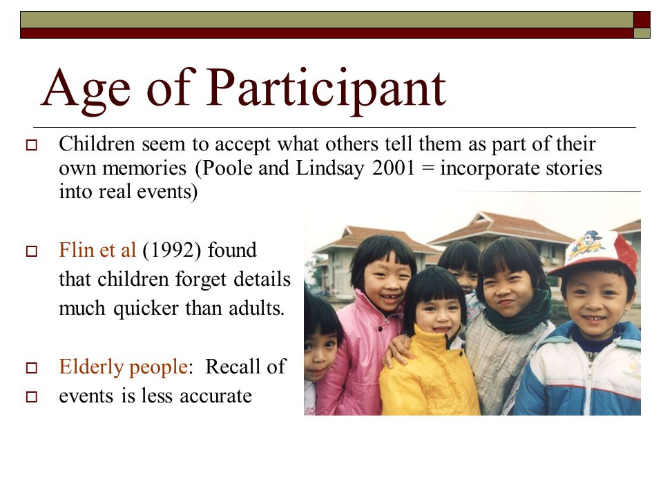 Age of Participant Children seem to accept what others tell them as part of their own memories (Poole and Lindsay 2001 = incorporate stories into real