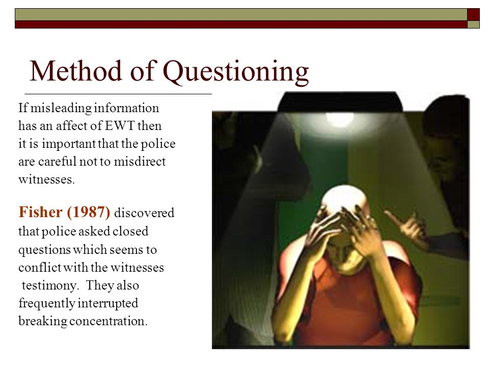 Method of Questioning If misleading information has an affect of EWT then it is important that the police are careful not to misdirect witnesses. Fish