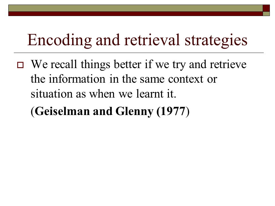 Encoding and retrieval strategies We recall things better if we try and retrieve the information in the same context or situation as when we learnt it