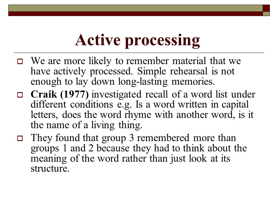 Active processing We are more likely to remember material that we have actively processed. Simple rehearsal is not enough to lay down long-lasting mem