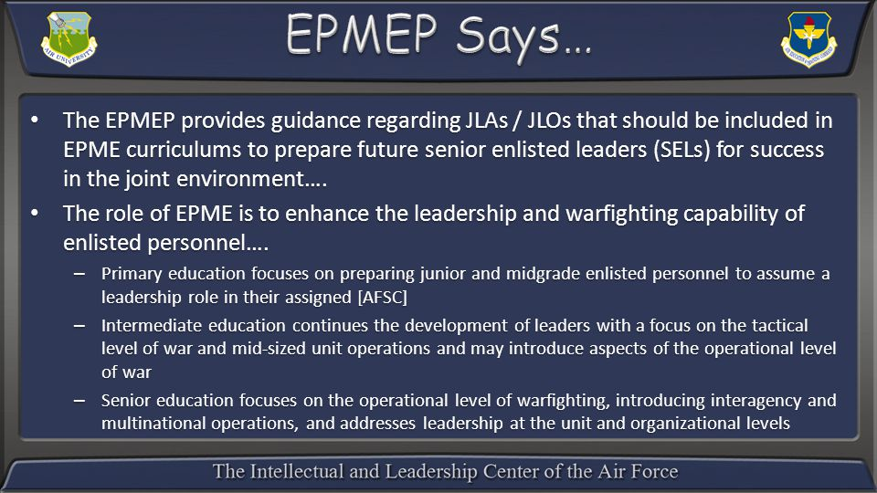 The EPMEP provides guidance regarding JLAs / JLOs that should be included in EPME curriculums to prepare future senior enlisted leaders (SELs) for success in the joint environment….