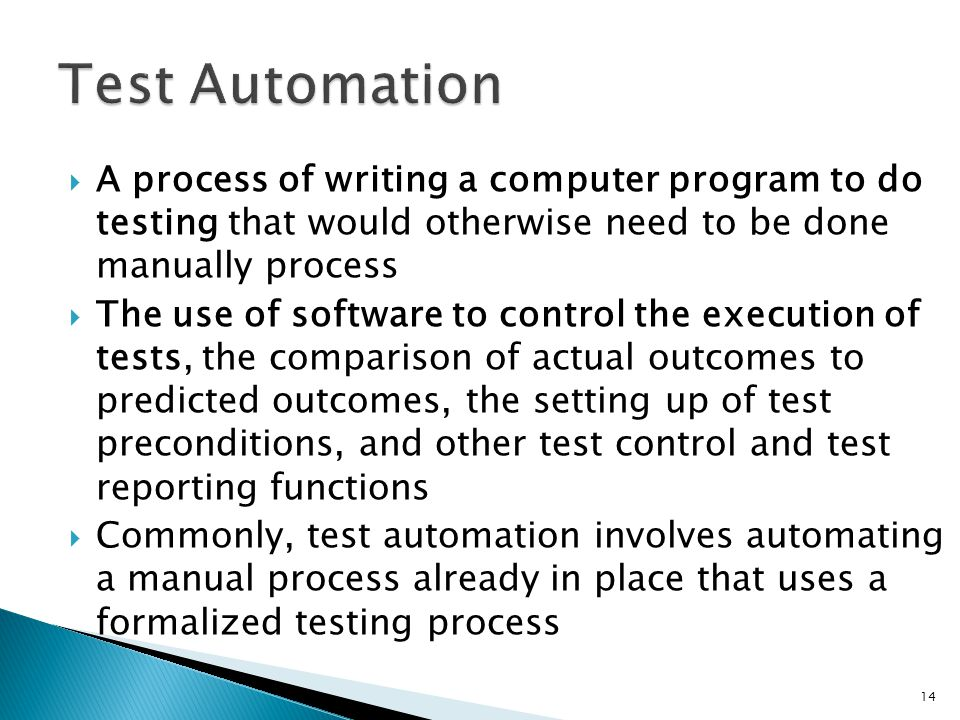 A process of writing a computer program to do testing that would otherwise need to be done manually process The use of software to control the executi