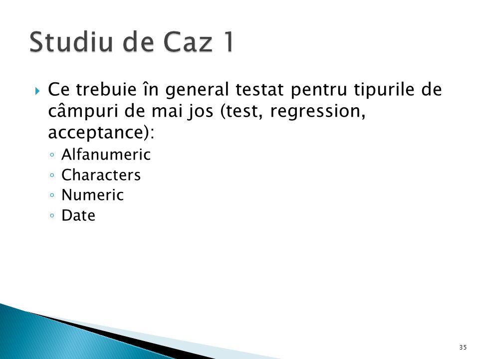 Ce trebuie în general testat pentru tipurile de câmpuri de mai jos (test, regression, acceptance): Alfanumeric Characters Numeric Date 35