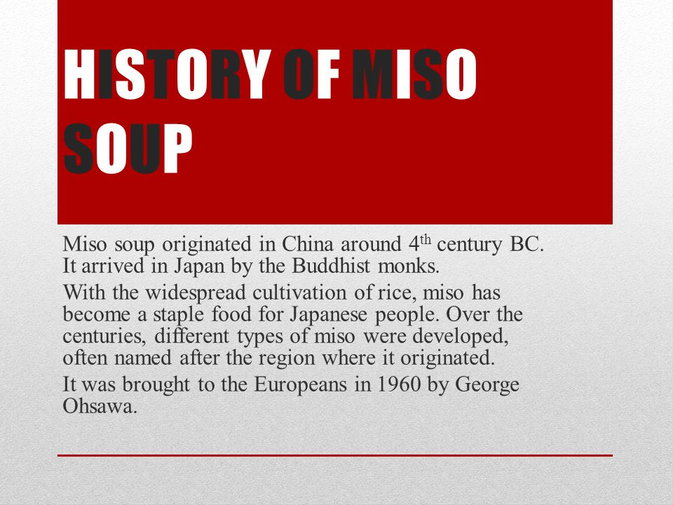 HISTORY OF MISO SOUP Miso soup originated in China around 4 th century BC.