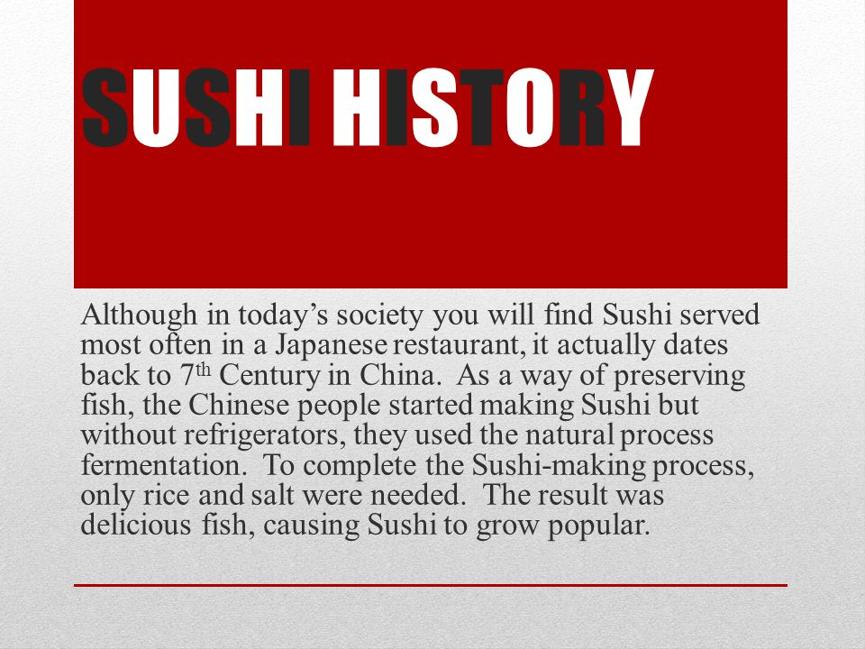 SUSHI HISTORY Although in todays society you will find Sushi served most often in a Japanese restaurant, it actually dates back to 7 th Century in China.