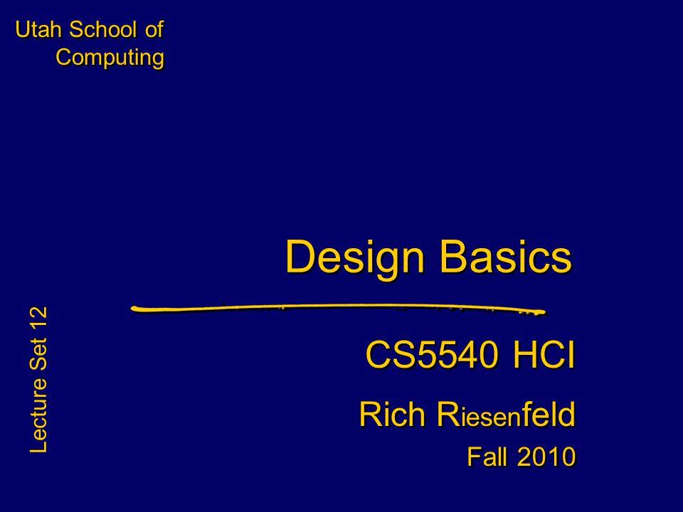 Utah School of Computing Design Basics CS5540 HCI Rich R iesen feld Fall 2010 CS5540 HCI Rich R iesen feld Fall 2010 Lecture Set 12