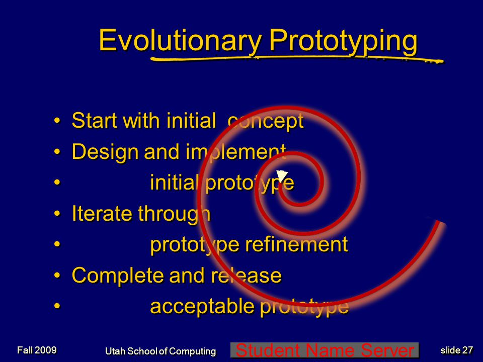Student Name Server Utah School of Computing slide 26 Design Spiral Iterate repeatedly Budget for interaction Throw away early attempts as learning exercises -Steve Coons I know what to throw out.
