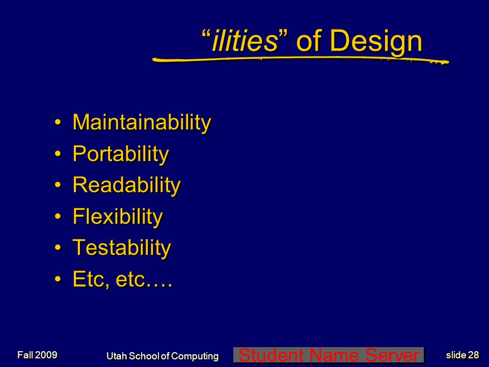 Student Name Server Utah School of Computing slide 27 Evolutionary Prototyping Start with initial concept Design and implement initial prototype Iterate through prototype refinement Complete and release acceptable prototype Start with initial concept Design and implement initial prototype Iterate through prototype refinement Complete and release acceptable prototype Fall 2009