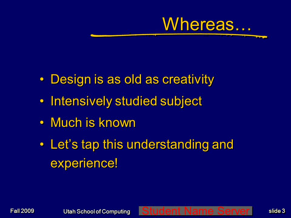 Student Name Server Utah School of Computing slide 3 Fall 2009 Whereas… Design is as old as creativity Intensively studied subject Much is known Lets tap this understanding and experience.