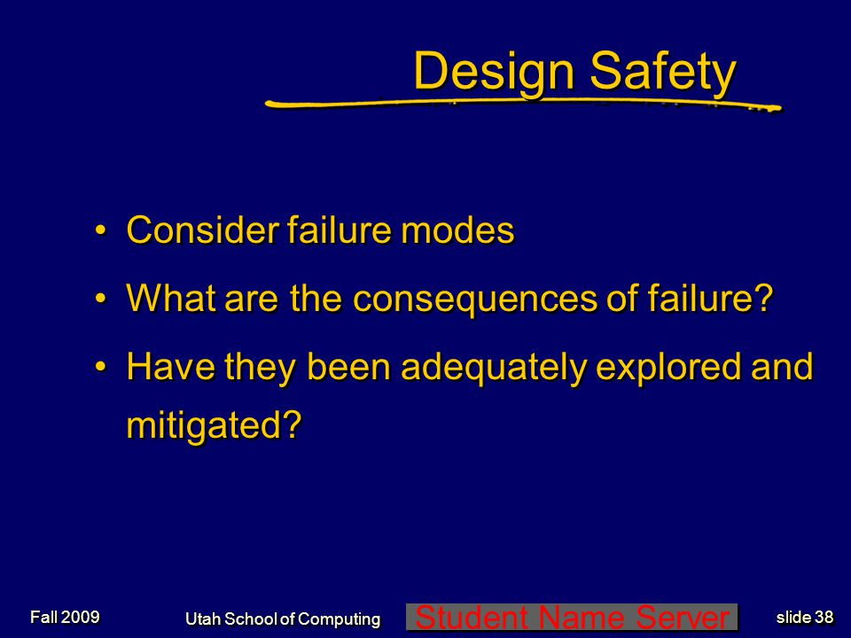 Student Name Server Utah School of Computing slide 37 Fall 2009 Debugging Discipline Early is better: easier and cheaper Product recall is the ultimate debugging, and the most expensive, incl product liability Early is better: easier and cheaper Product recall is the ultimate debugging, and the most expensive, incl product liability