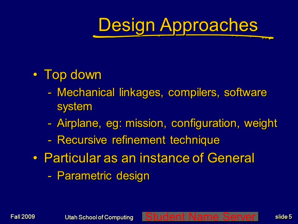 Student Name Server Utah School of Computing slide 5 Fall 2009 Design Approaches Top down -Mechanical linkages, compilers, software system -Airplane, eg: mission, configuration, weight -Recursive refinement technique Particular as an instance of General -Parametric design Top down -Mechanical linkages, compilers, software system -Airplane, eg: mission, configuration, weight -Recursive refinement technique Particular as an instance of General -Parametric design