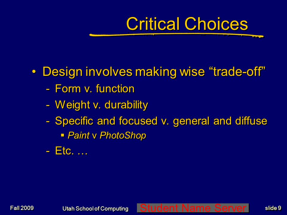 Student Name Server Utah School of Computing slide 9 Fall 2009 Critical Choices Design involves making wise trade-off -Form v.