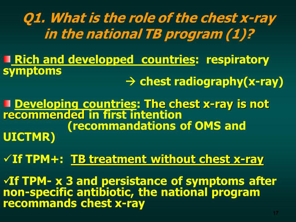 17 Q1. What is the role of the chest x-ray in the national TB program (1)? Rich and developped countries: respiratory symptoms chest radiography(x-ray