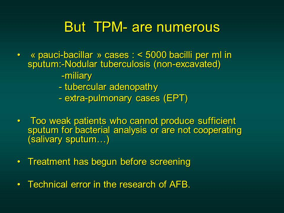 But TPM- are numerous « pauci-bacillar » cases : < 5000 bacilli per ml in sputum:-Nodular tuberculosis (non-excavated) « pauci-bacillar » cases : < 5000 bacilli per ml in sputum:-Nodular tuberculosis (non-excavated) -miliary -miliary - tubercular adenopathy - tubercular adenopathy - extra-pulmonary cases (EPT) - extra-pulmonary cases (EPT) Too weak patients who cannot produce sufficient sputum for bacterial analysis or are not cooperating (salivary sputum…) Too weak patients who cannot produce sufficient sputum for bacterial analysis or are not cooperating (salivary sputum…) Treatment has begun before screeningTreatment has begun before screening Technical error in the research of AFB.Technical error in the research of AFB.
