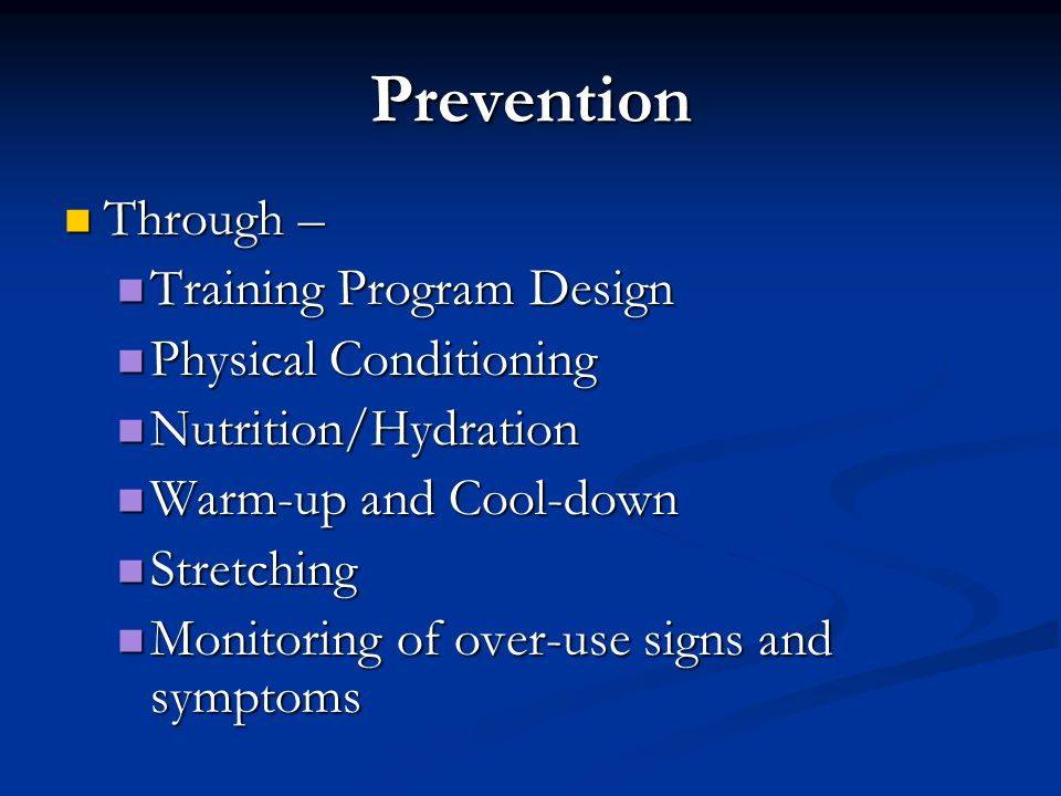 Prevention Through – Through – Training Program Design Training Program Design Physical Conditioning Physical Conditioning Nutrition/Hydration Nutrition/Hydration Warm-up and Cool-down Warm-up and Cool-down Stretching Stretching Monitoring of over-use signs and symptoms Monitoring of over-use signs and symptoms