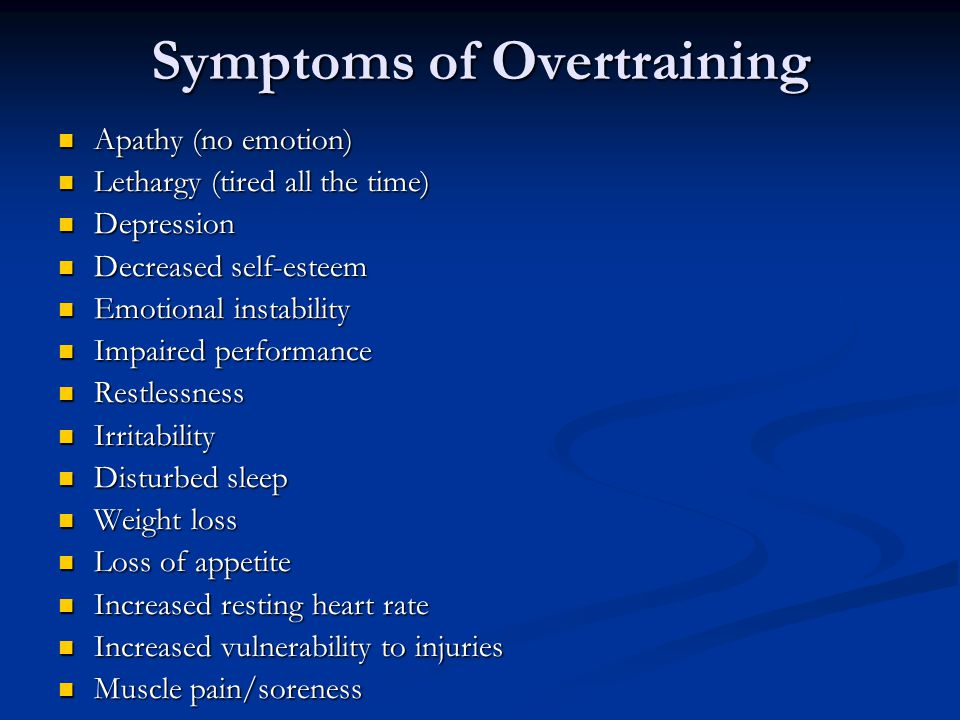 Symptoms of Overtraining Apathy (no emotion) Apathy (no emotion) Lethargy (tired all the time) Lethargy (tired all the time) Depression Depression Decreased self-esteem Decreased self-esteem Emotional instability Emotional instability Impaired performance Impaired performance Restlessness Restlessness Irritability Irritability Disturbed sleep Disturbed sleep Weight loss Weight loss Loss of appetite Loss of appetite Increased resting heart rate Increased resting heart rate Increased vulnerability to injuries Increased vulnerability to injuries Muscle pain/soreness Muscle pain/soreness