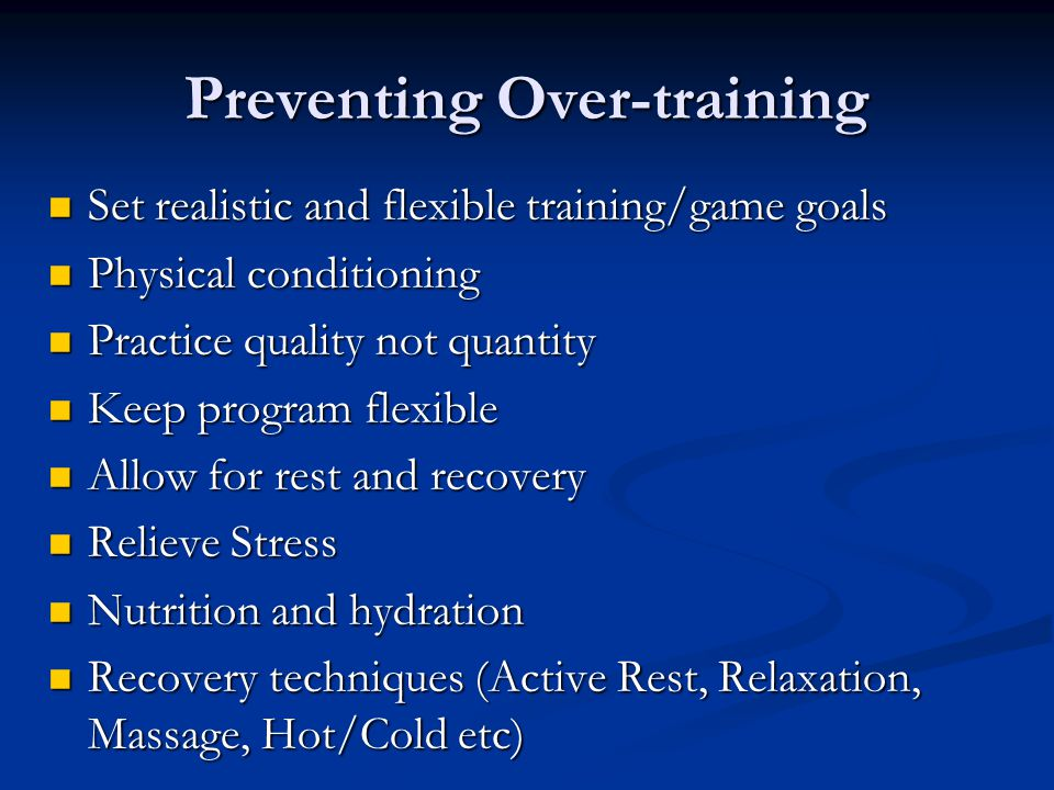 Preventing Over-training Set realistic and flexible training/game goals Set realistic and flexible training/game goals Physical conditioning Physical conditioning Practice quality not quantity Practice quality not quantity Keep program flexible Keep program flexible Allow for rest and recovery Allow for rest and recovery Relieve Stress Relieve Stress Nutrition and hydration Nutrition and hydration Recovery techniques (Active Rest, Relaxation, Massage, Hot/Cold etc) Recovery techniques (Active Rest, Relaxation, Massage, Hot/Cold etc)