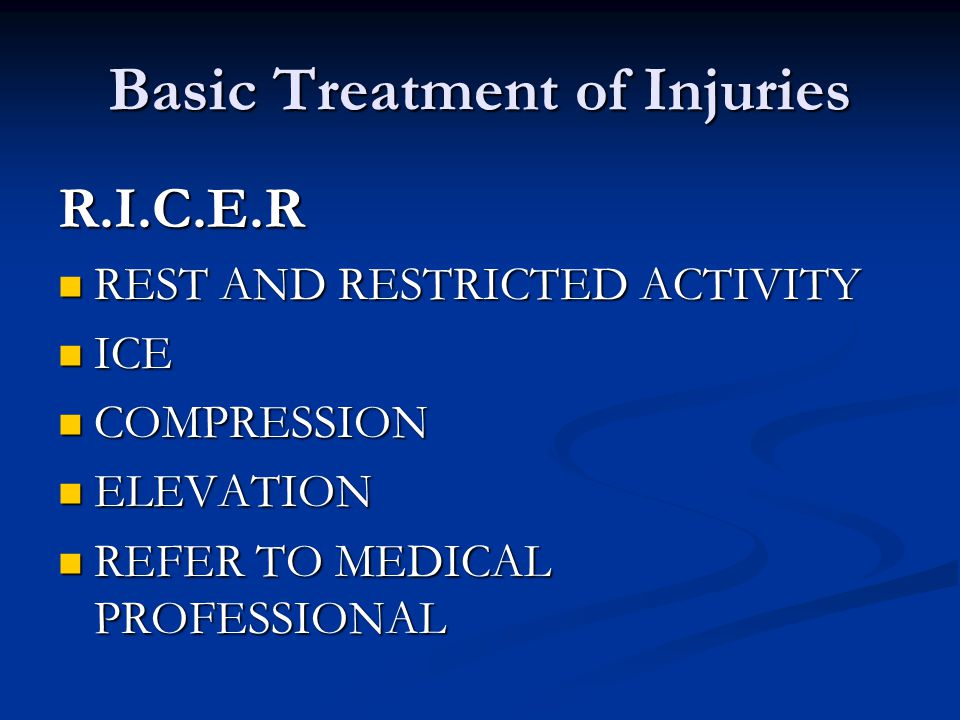 Basic Treatment of Injuries R.I.C.E.R REST AND RESTRICTED ACTIVITY REST AND RESTRICTED ACTIVITY ICE ICE COMPRESSION COMPRESSION ELEVATION ELEVATION REFER TO MEDICAL PROFESSIONAL REFER TO MEDICAL PROFESSIONAL