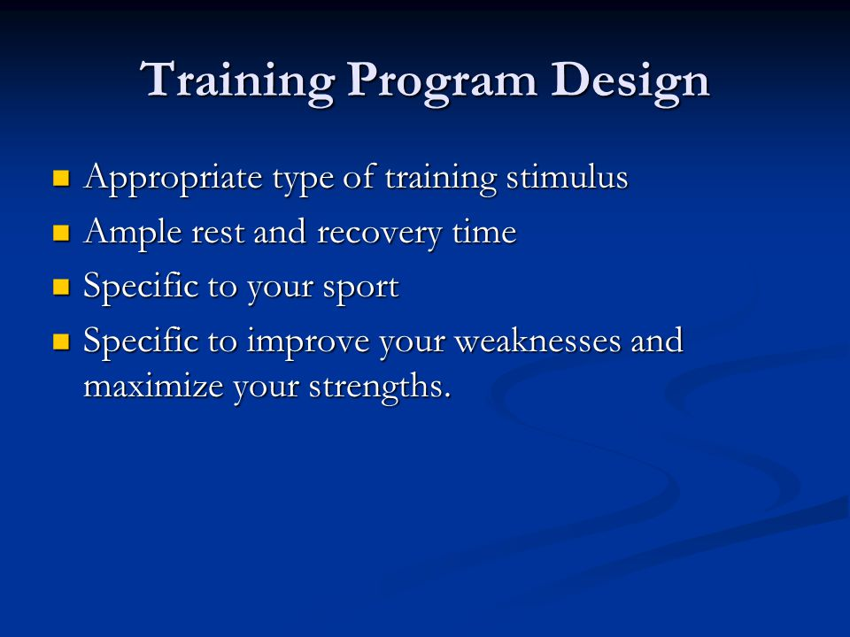 Training Program Design Appropriate type of training stimulus Appropriate type of training stimulus Ample rest and recovery time Ample rest and recovery time Specific to your sport Specific to your sport Specific to improve your weaknesses and maximize your strengths.