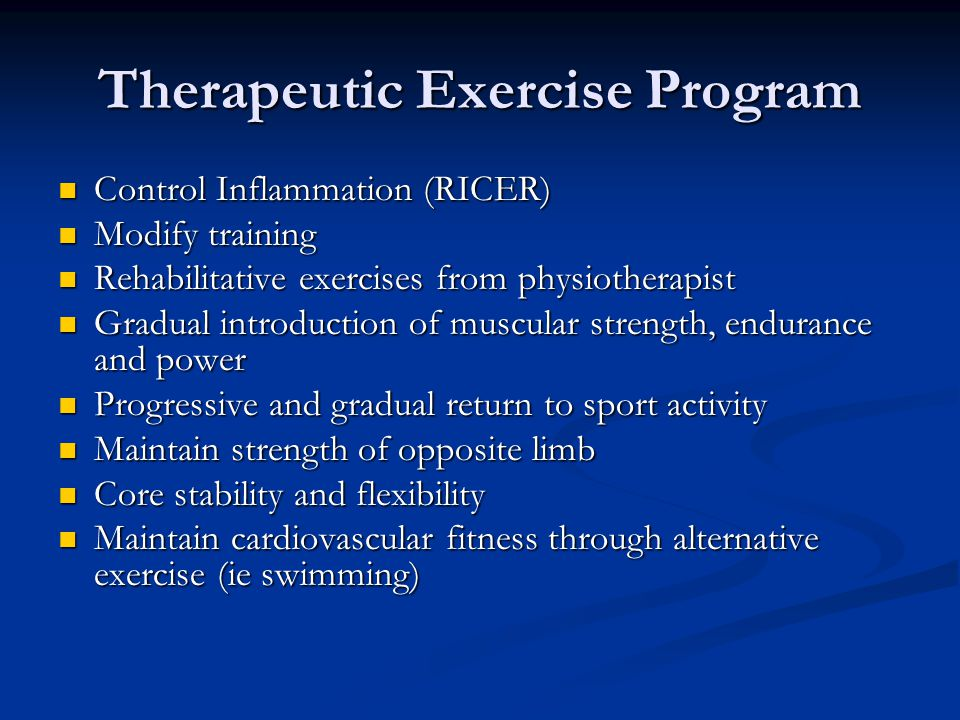 Therapeutic Exercise Program Control Inflammation (RICER) Control Inflammation (RICER) Modify training Modify training Rehabilitative exercises from physiotherapist Rehabilitative exercises from physiotherapist Gradual introduction of muscular strength, endurance and power Gradual introduction of muscular strength, endurance and power Progressive and gradual return to sport activity Progressive and gradual return to sport activity Maintain strength of opposite limb Maintain strength of opposite limb Core stability and flexibility Core stability and flexibility Maintain cardiovascular fitness through alternative exercise (ie swimming) Maintain cardiovascular fitness through alternative exercise (ie swimming)