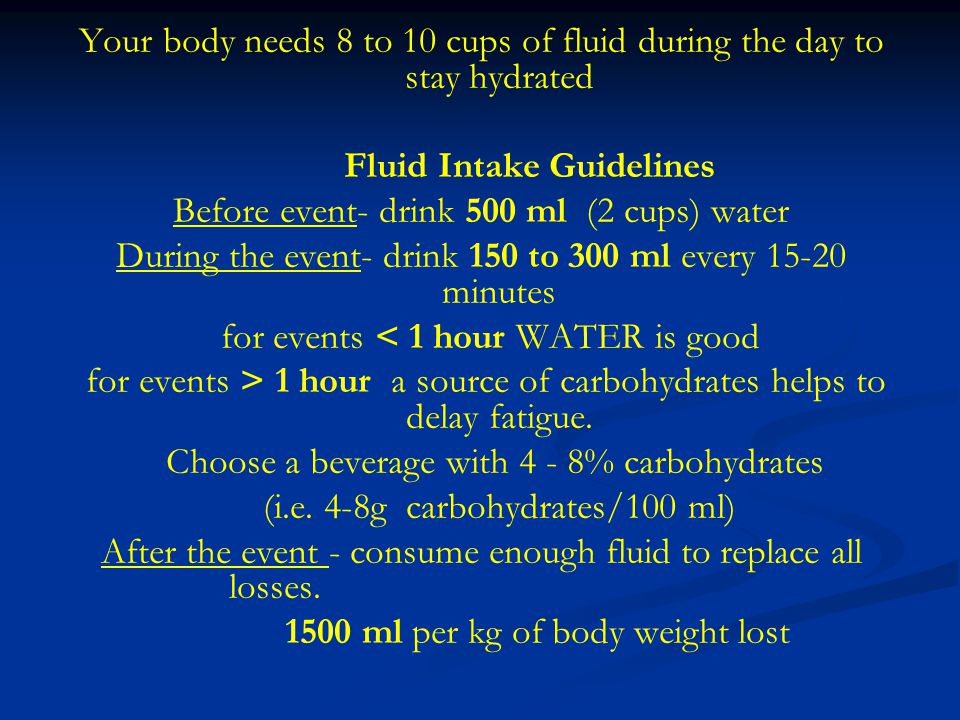 Your body needs 8 to 10 cups of fluid during the day to stay hydrated Fluid Intake Guidelines Before event- drink 500 ml (2 cups) water During the event- drink 150 to 300 ml every 15-20 minutes for events < 1 hour WATER is good for events > 1 hour a source of carbohydrates helps to delay fatigue.