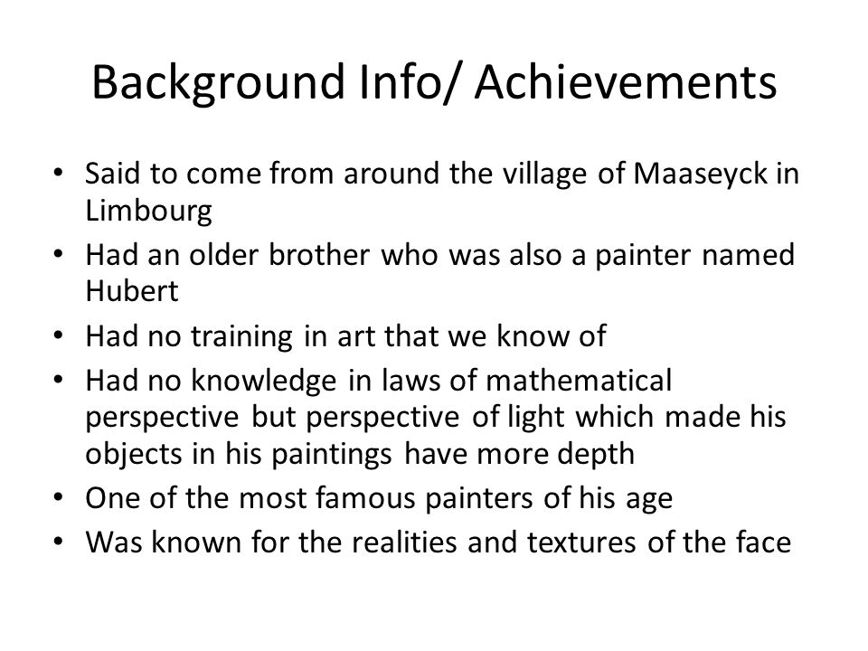 Background Info/ Achievements Said to come from around the village of Maaseyck in Limbourg Had an older brother who was also a painter named Hubert Ha