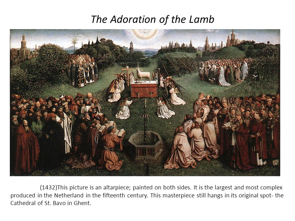 The Adoration of the Lamb (1432)This picture is an altarpiece; painted on both sides. It is the largest and most complex produced in the Netherland in