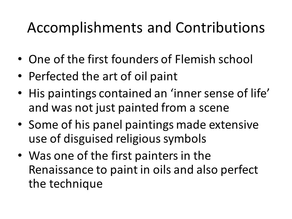 Accomplishments and Contributions One of the first founders of Flemish school Perfected the art of oil paint His paintings contained an inner sense of life and was not just painted from a scene Some of his panel paintings made extensive use of disguised religious symbols Was one of the first painters in the Renaissance to paint in oils and also perfect the technique