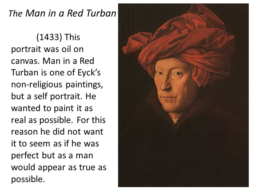 The Man in a Red Turban (1433) This portrait was oil on canvas. Man in a Red Turban is one of Eycks non-religious paintings, but a self portrait. He w
