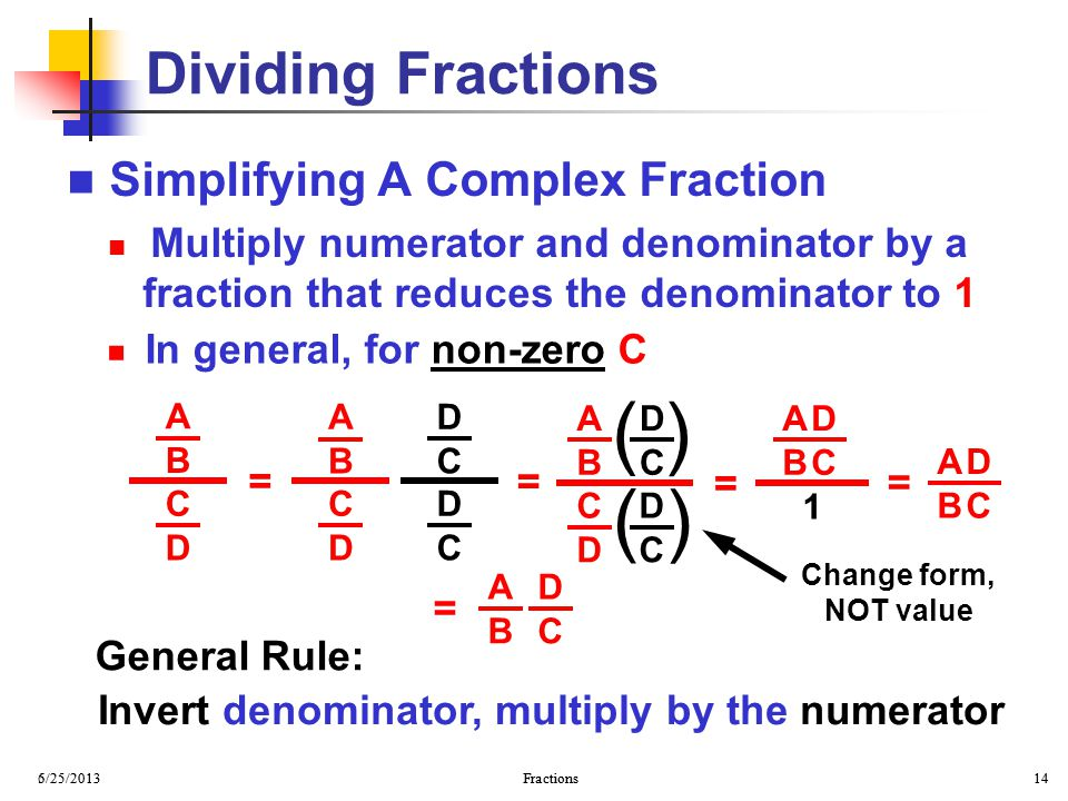 6/25/2013 Fractions 14 5/25/2013 Fractions 14 Simplifying A Complex Fraction Multiply numerator and denominator by a fraction that reduces the denomin
