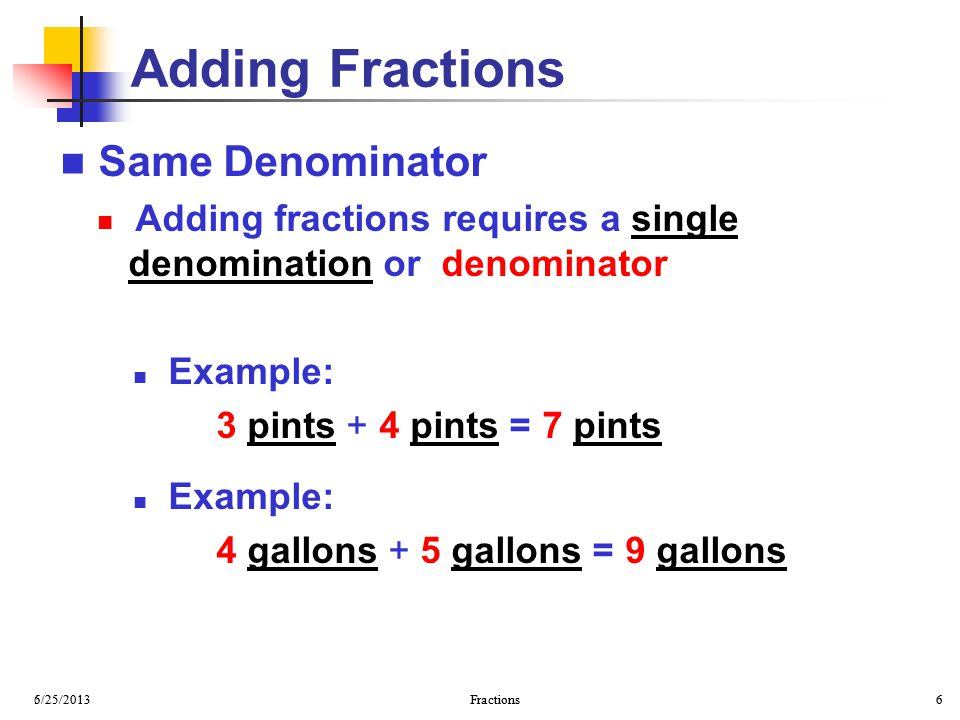 6/25/2013 Fractions 6 5/25/2013 Fractions 6 Same Denominator Adding fractions requires a single denomination or denominator Example: 3 pints + 4 pints