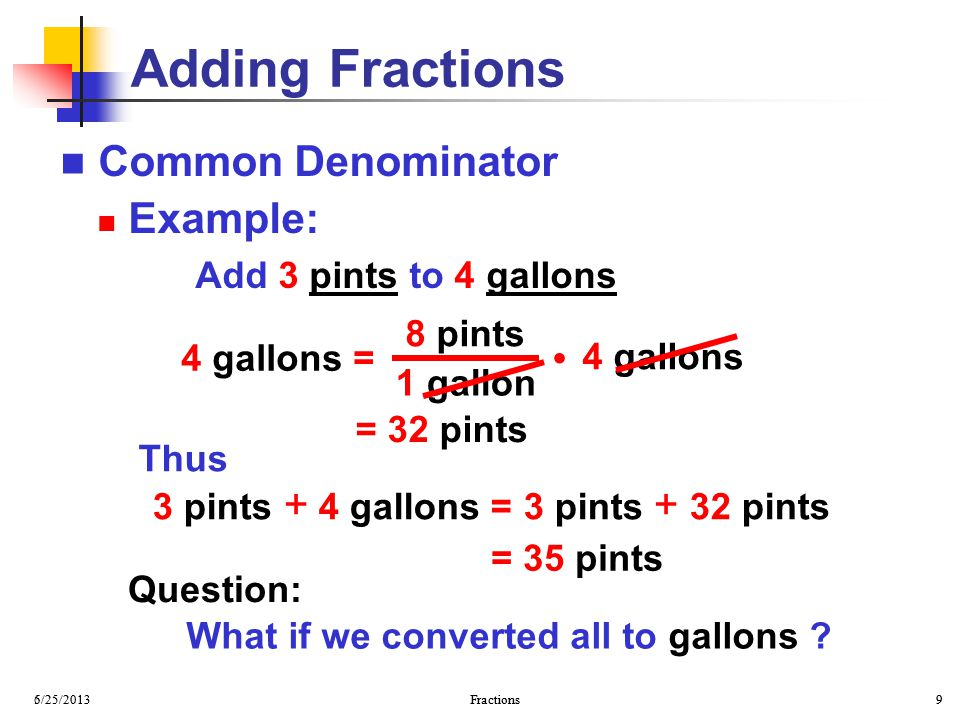 6/25/2013 Fractions 9 5/25/2013 Fractions 9 Common Denominator Example: Add 3 pints to 4 gallons Adding Fractions 3 pints + 4 gallons = 3 pints + 32 p