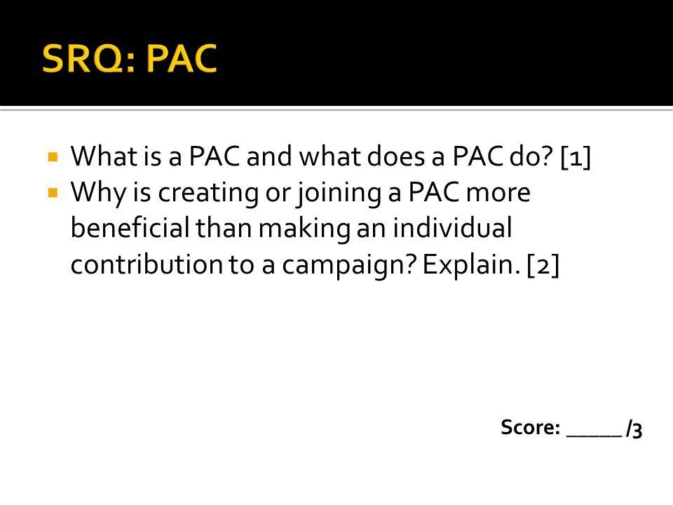 What is a PAC and what does a PAC do? [1] Why is creating or joining a PAC more beneficial than making an individual contribution to a campaign? Expla