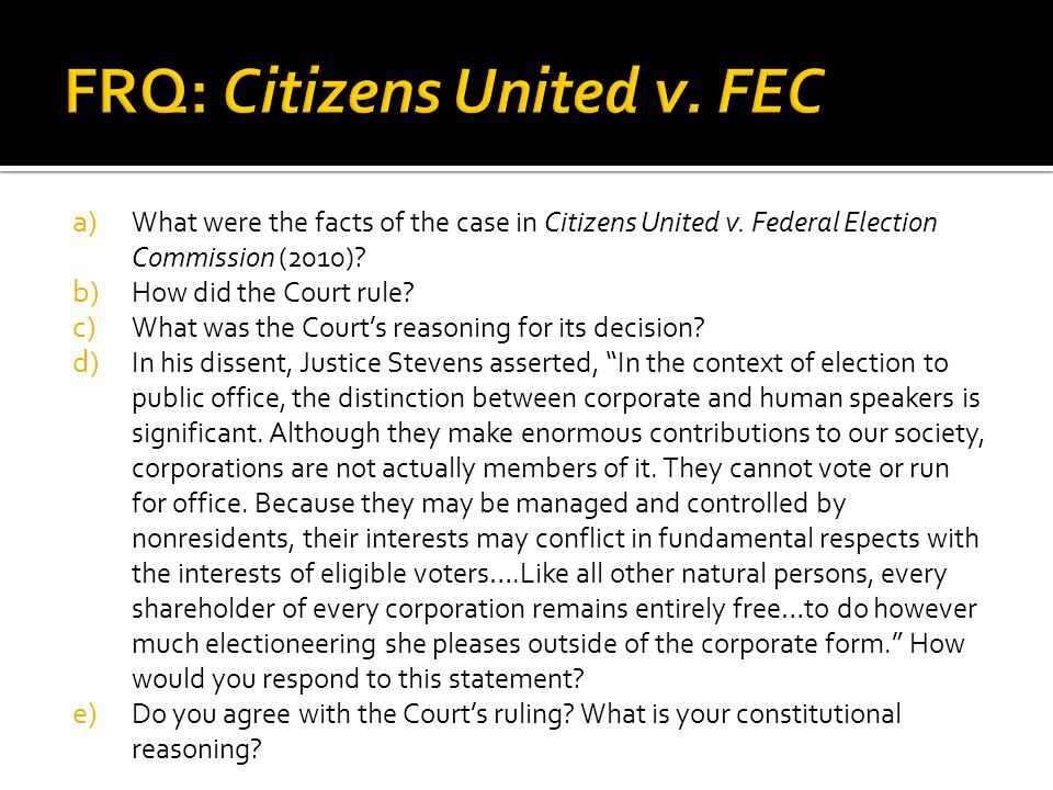 a) What were the facts of the case in Citizens United v. Federal Election Commission (2010)? b) How did the Court rule? c) What was the Courts reasoni