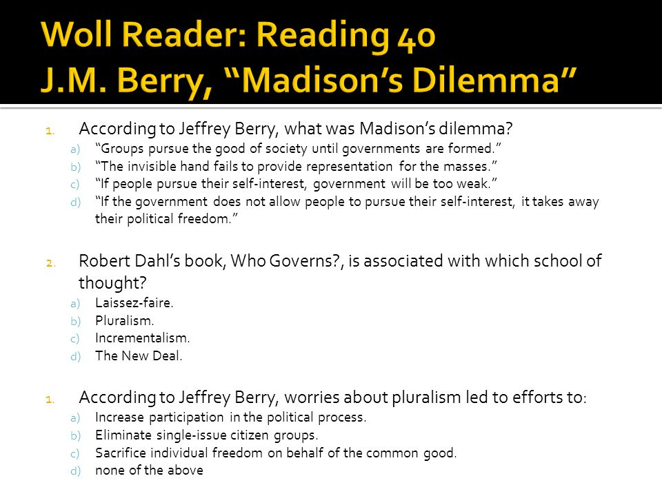 1. According to Jeffrey Berry, what was Madisons dilemma? a) Groups pursue the good of society until governments are formed. b) The invisible hand fai