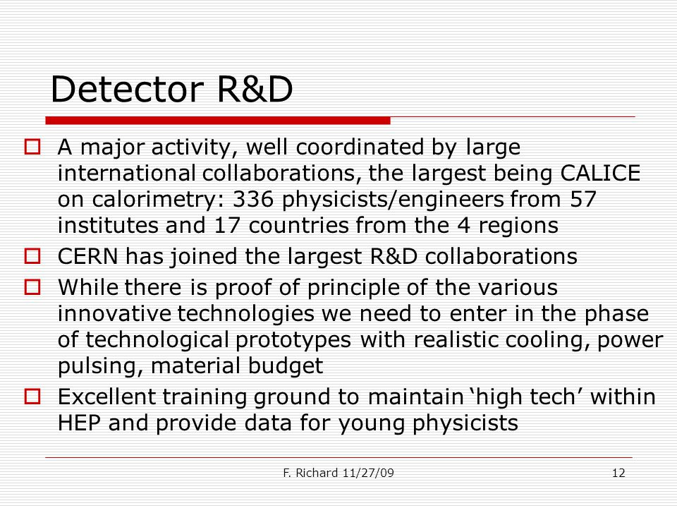 Detector R&D A major activity, well coordinated by large international collaborations, the largest being CALICE on calorimetry: 336 physicists/engineers from 57 institutes and 17 countries from the 4 regions CERN has joined the largest R&D collaborations While there is proof of principle of the various innovative technologies we need to enter in the phase of technological prototypes with realistic cooling, power pulsing, material budget Excellent training ground to maintain high tech within HEP and provide data for young physicists F.